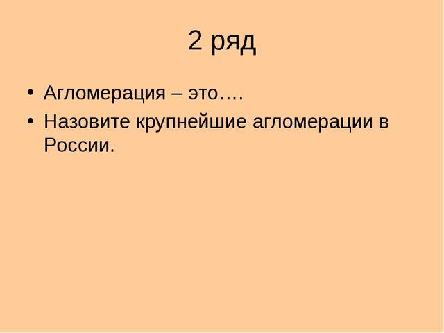 2 ряд Агломерация – это…. Назовите крупнейшие агломерации в России.
