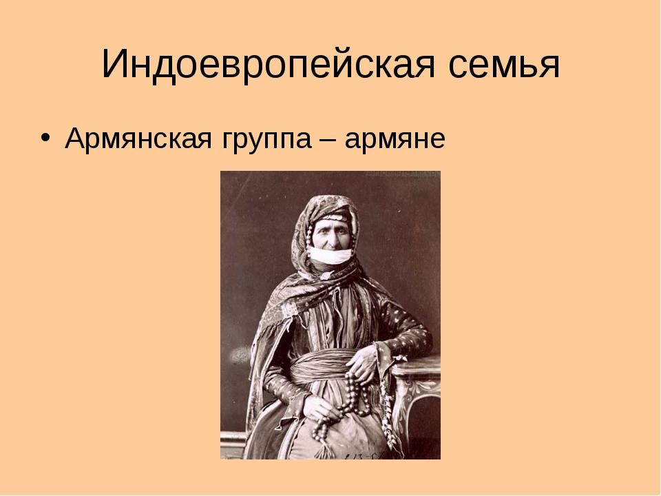 Индоевропейская семья Армянская группа – армяне