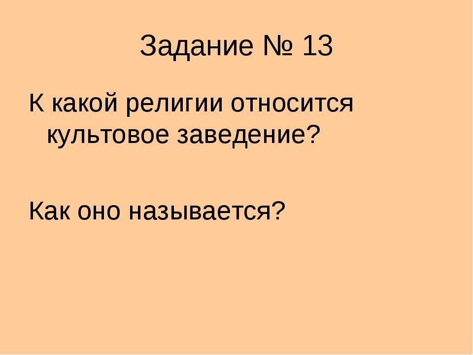 Задание № 13 К какой религии относится культовое заведение? Как оно называется?