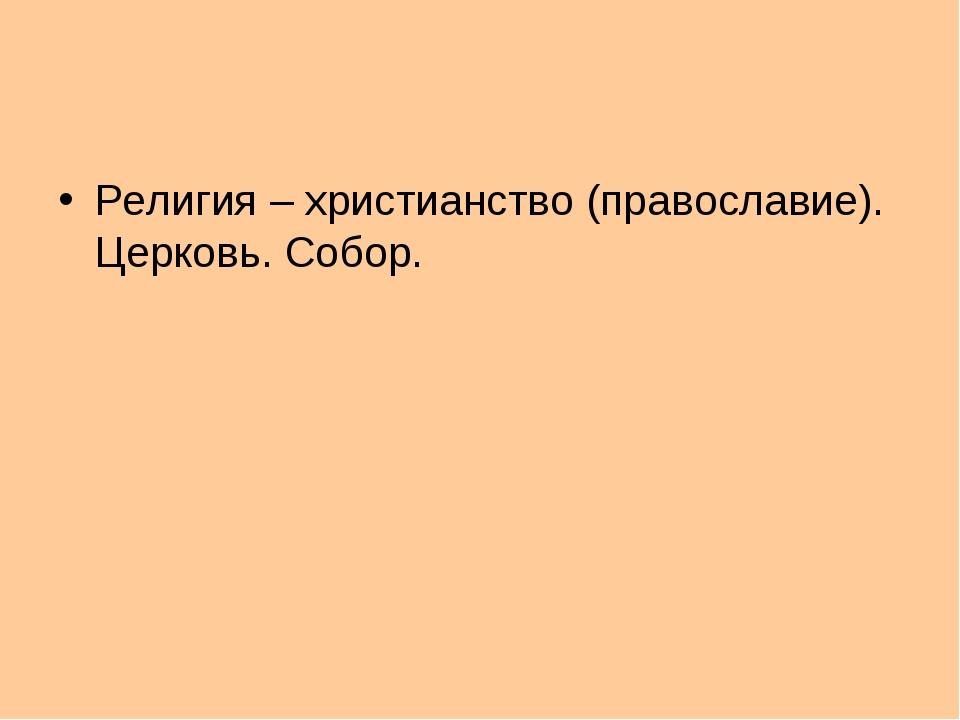 Религия – христианство (православие). Церковь. Собор.