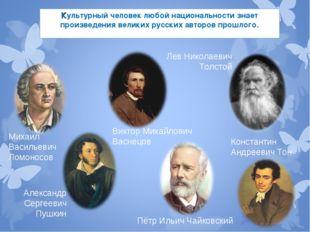 Культурный человек любой национальности знает произведения великих русских ав