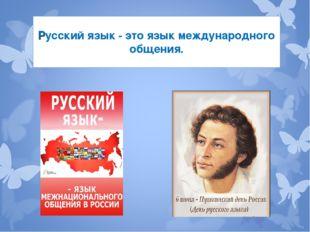 Русский язык - это язык международного общения.