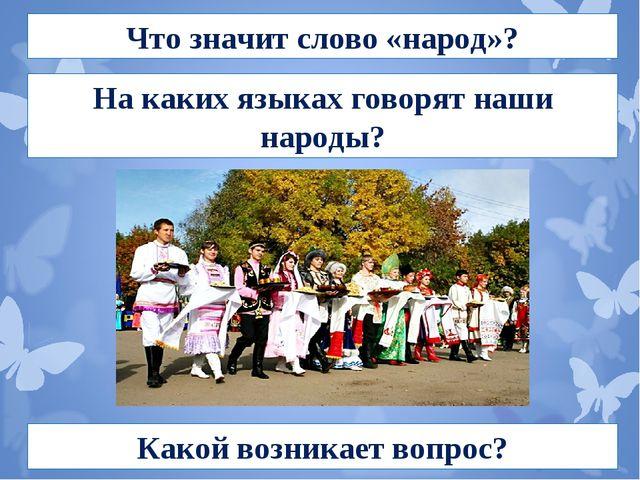 Что значит слово «народ»? На каких языках говорят наши народы? Какой возникае...