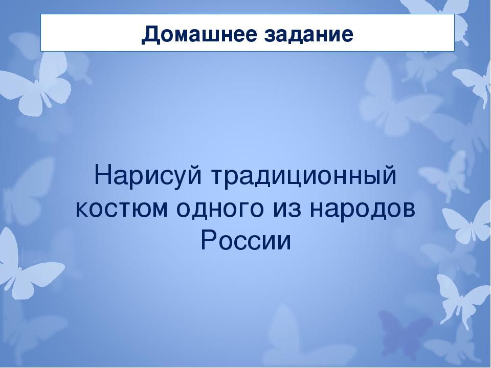 Домашнее задание Нарисуй традиционный костюм одного из народов России
