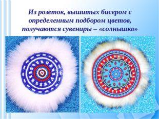 Из розеток, вышитых бисером с определенным подбором цветов, получаются сувени