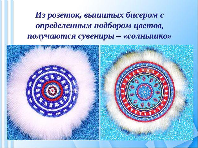 Из розеток, вышитых бисером с определенным подбором цветов, получаются сувени...