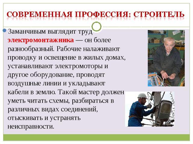 Заманчивым выглядит труд электромонтажника — он более разнообразный. Рабочие...