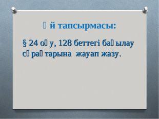Үй тапсырмасы: § 24 оқу, 128 беттегі бақылау сұрақтарына жауап жазу.