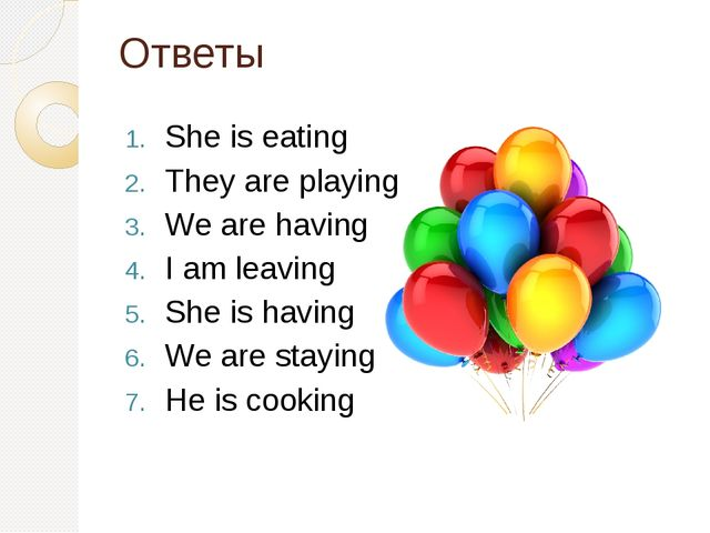 Ответы She is eating They are playing We are having I am leaving She is havin...