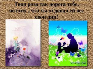 Твоя роза так дорога тебе, потому , что ты отдавал ей все свои дни!