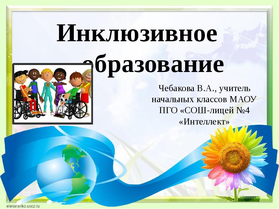 Инклюзивное образование Чебакова В.А., учитель начальных классов МАОУ ПГО «СО...