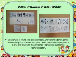 Игра: «ПОДБЕРИ КАРТИНКИ» *На начальном этапе значение символа уточняет педаг