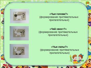 «Чей хвост?» (формирование притяжательных прилагательных) «Чьи лапы?» (формир
