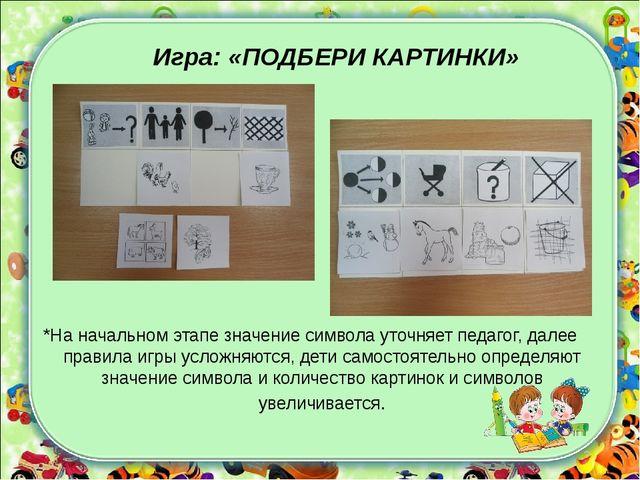 Игра: «ПОДБЕРИ КАРТИНКИ» *На начальном этапе значение символа уточняет педаг...