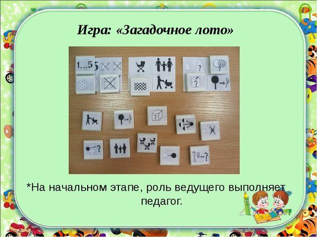 Игра: «Загадочное лото» *На начальном этапе, роль ведущего выполняет педагог.