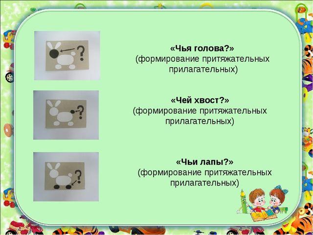 «Чей хвост?» (формирование притяжательных прилагательных) «Чьи лапы?» (формир...