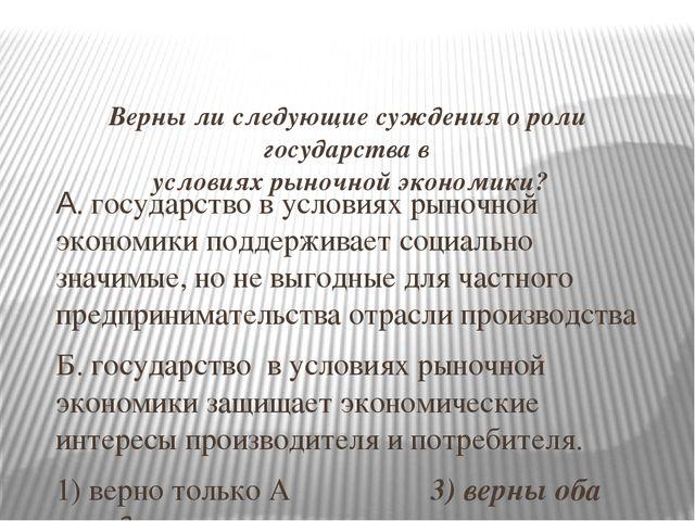 Верны ли следующие суждения о роли государства в условиях рыночной экономики...