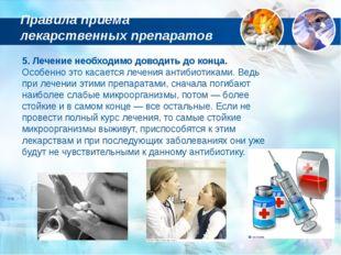 5. Лечение необходимо доводить до конца. Особенно это касается лечения антиби