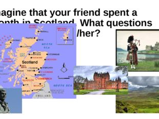 Imagine that your friend spent a month in Scotland. What questions would you