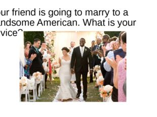 Your friend is going to marry to a handsome American. What is your advice?