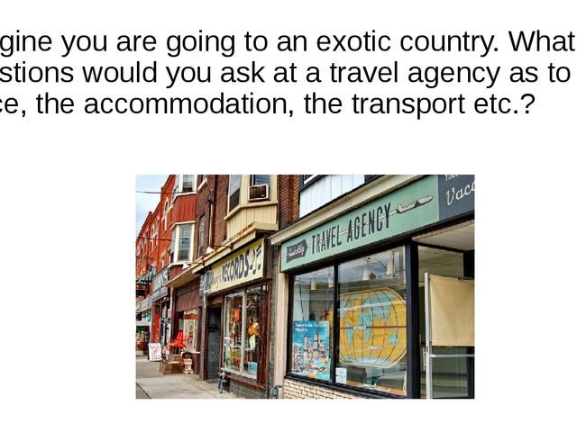 Imagine you are going to an exotic country. What questions would you ask at a...