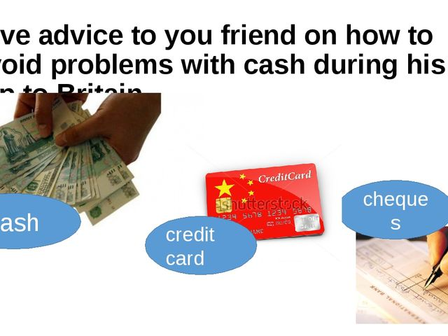 Give advice to you friend on how to avoid problems with cash during his trip...