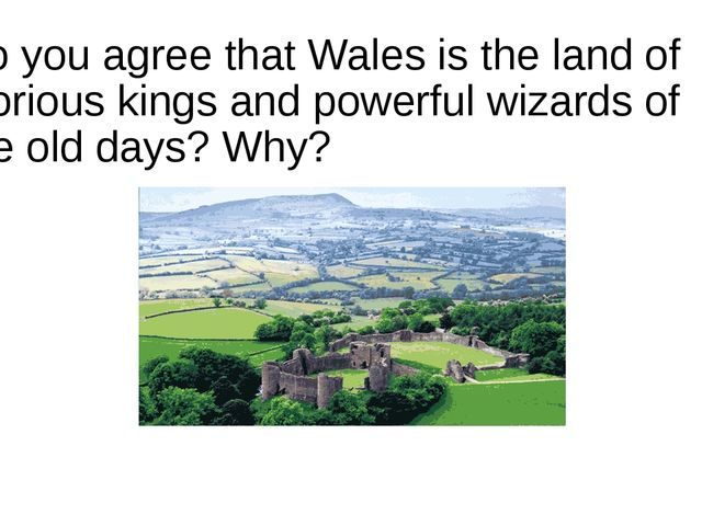 Do you agree that Wales is the land of glorious kings and powerful wizards of...
