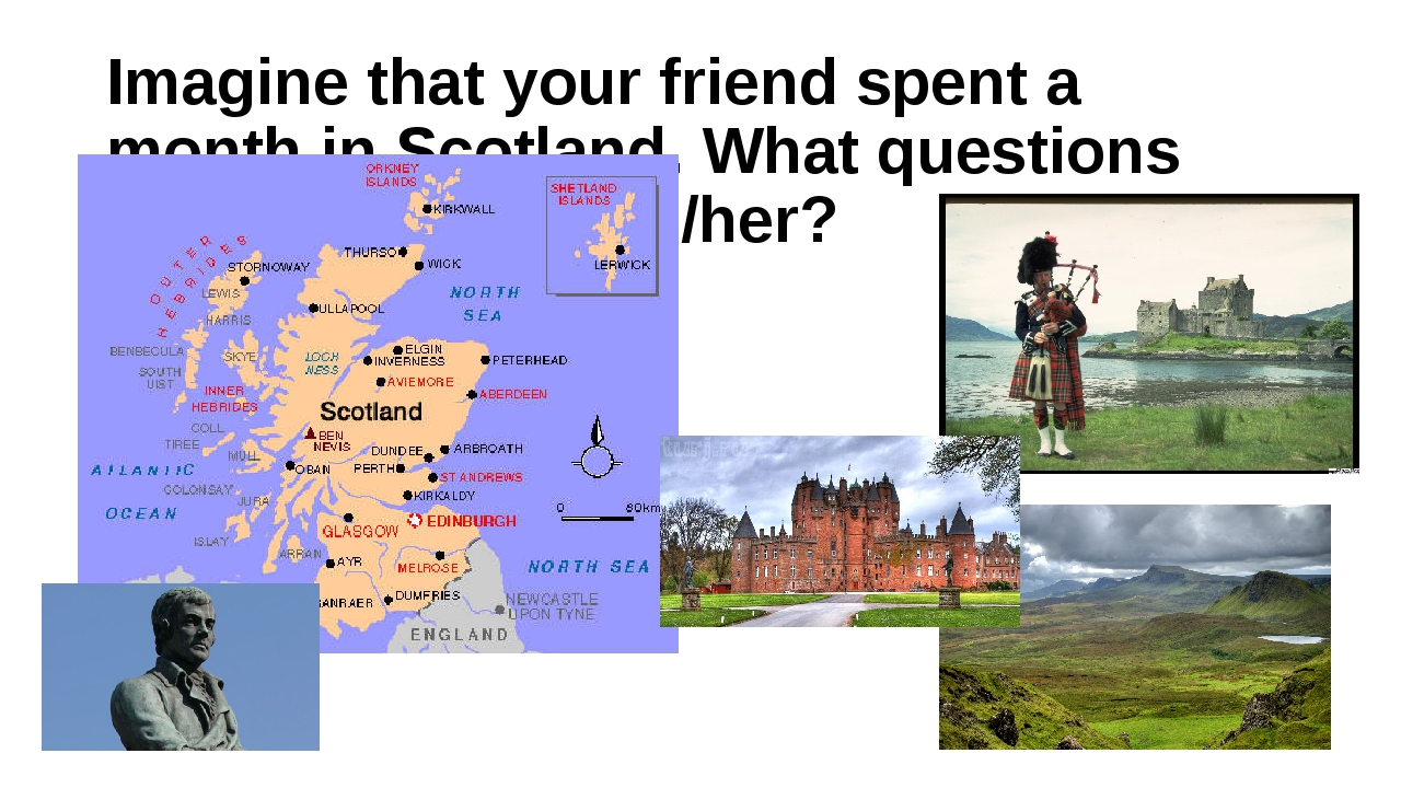 Imagine that your friend spent a month in Scotland. What questions would you...