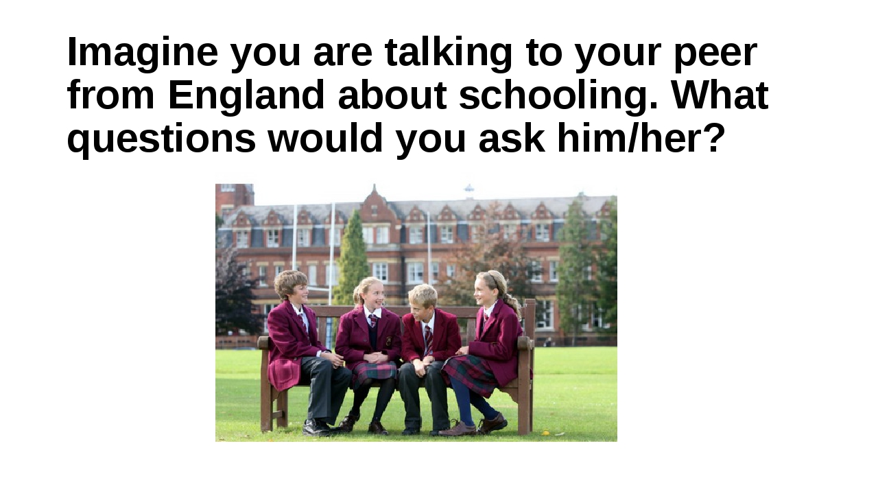 Imagine you are talking to your peer from England about schooling. What quest...