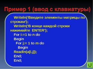 Writeln('Введите элементы матрицы по строкам'); Writeln('В конце каждой строк
