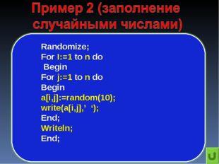 Randomize; For I:=1 to n do Begin For j:=1 to n do Begin a[i,j]:=random(10);