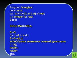 Program Sumglav; const n=3; var a:array [1..n,1..n] of real; i, j: integer; S