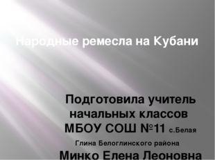 Народные ремесла на Кубани Подготовила учитель начальных классов МБОУ СОШ №11