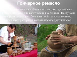 Гончарное ремесло Развивалось на Кубани в тех местах, где имелась глина при