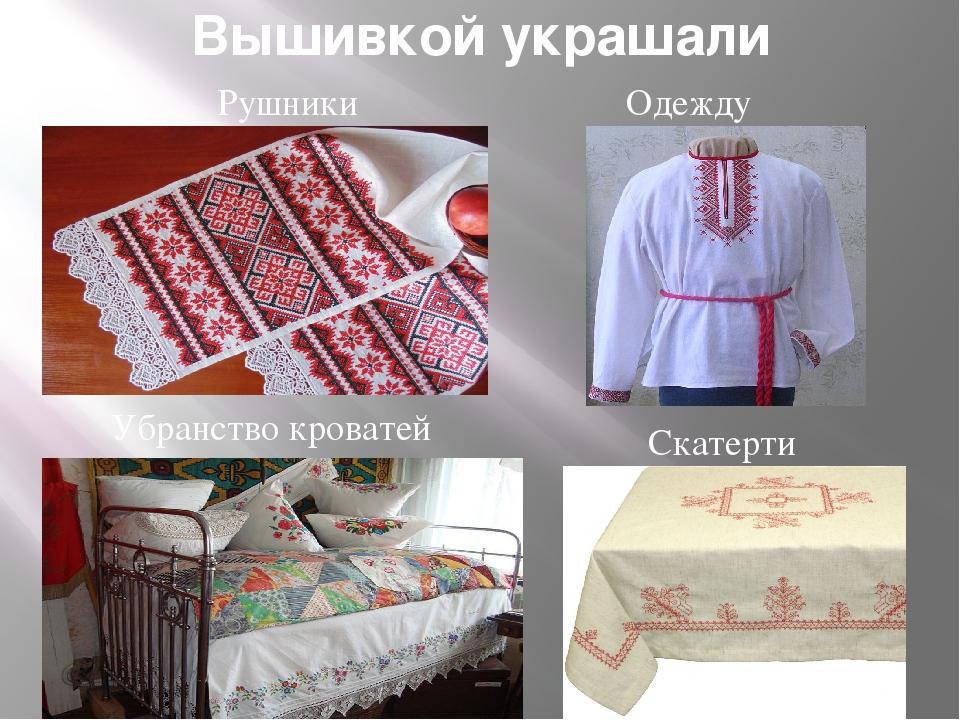 Вышивкой украшали Рушники Одежду Скатерти Убранство кроватей