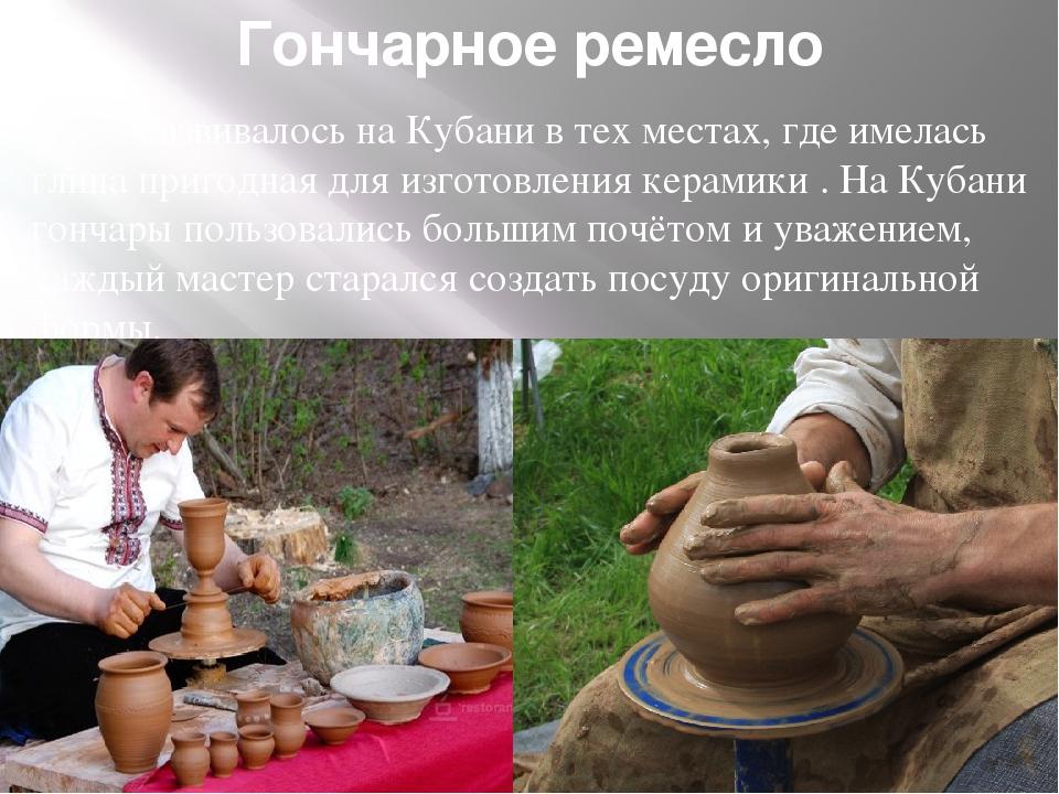 Гончарное ремесло Развивалось на Кубани в тех местах, где имелась глина при...