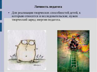 Личность педагога Для реализации творческих способностей детей, к которым отн