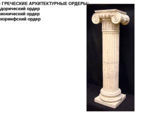 11 - ГРЕЧЕСКИЕ АРХИТЕКТУРНЫЕ ОРДЕРЫ: А - дорический ордер Б - ионический орде