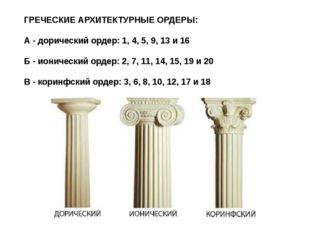 ГРЕЧЕСКИЕ АРХИТЕКТУРНЫЕ ОРДЕРЫ: А - дорический ордер: 1, 4, 5, 9, 13 и 16 Б -