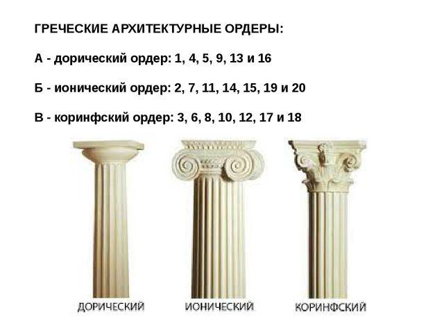 ГРЕЧЕСКИЕ АРХИТЕКТУРНЫЕ ОРДЕРЫ: А - дорический ордер: 1, 4, 5, 9, 13 и 16 Б -...