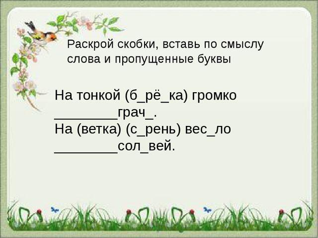 На тонкой (б_рё_ка) громко ________грач_. На (ветка) (с_рень) вес_ло _______...