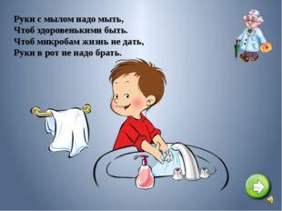Руки с мылом надо мыть, Чтоб здоровенькими быть. Чтоб микробам жизнь не дать,