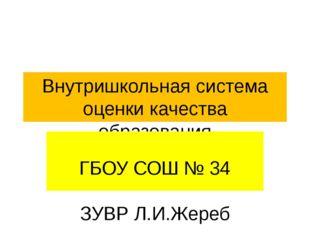 Внутришкольная система оценки качества образования ГБОУ СОШ № 34 ЗУВР Л.И.Жереб