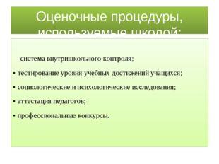 Оценочные процедуры, используемые школой: система внутришкольного контроля; •