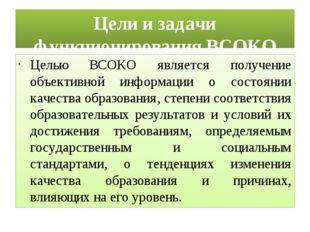 Цели и задачи функционирования ВСОКО Целью ВСОКО является получение объективн