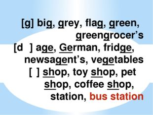 [g] big, grey, flag, green, 	greengrocer's [dʒ] age, German, fridge, 	newsage