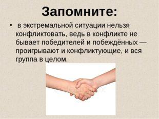 Запомните: в экстремальной ситуации нельзя конфликтовать, ведь в конфликте н