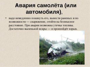 Авария самолёта (или автомобиля), надо немедленно покинуть его, вынести ране