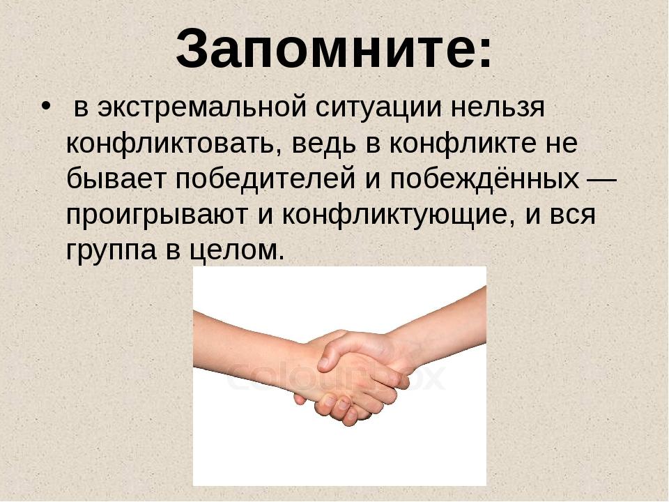 Запомните: в экстремальной ситуации нельзя конфликтовать, ведь в конфликте н...