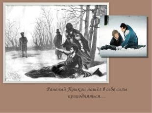 Раненый Пушкин нашёл в себе силы приподняться…